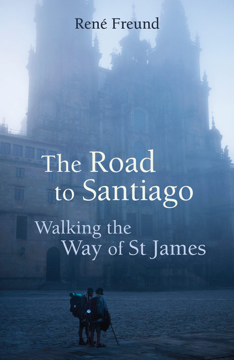 Cover for The Road to Santiago: Walking the Way of St James, by René Freund, featuring the Santiago de Compostela Cathedral