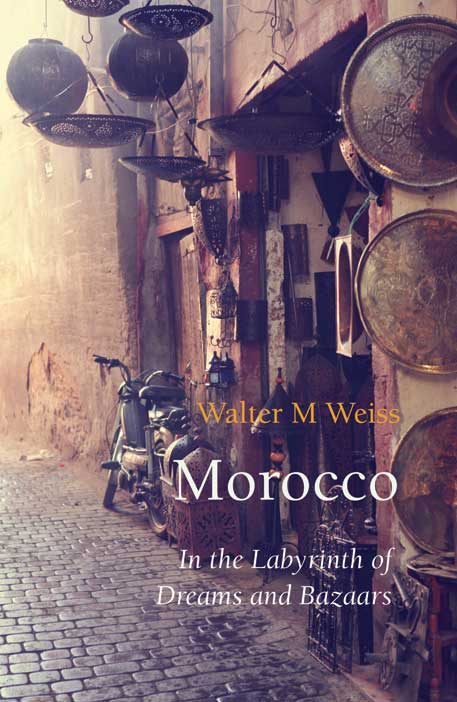 Cover for Morocco: In the Labyrinth of Dreams and Bazaars, by Walter M Weiss, featuring a Moroccan bazaar