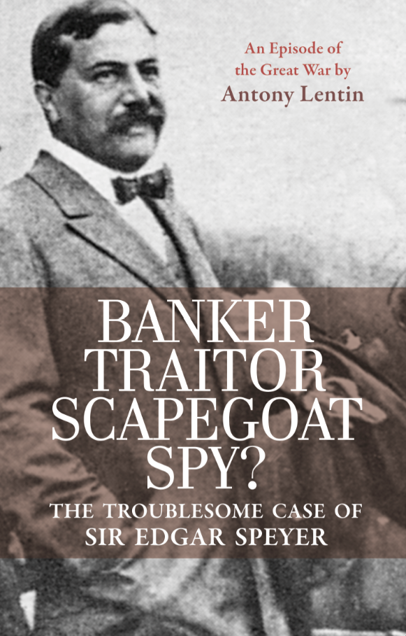 Cover for Banker, Traitor, Scapegoat, Spy? The Troublesome Case of Sir Edgar Speyer, by Anthony Lentin, featuring a black-and-white photo of Edgar Speyer
