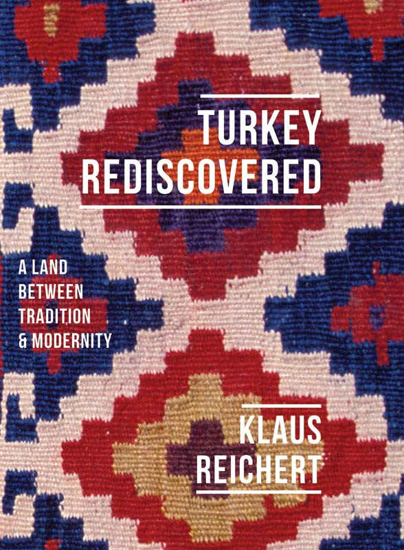 Cover for Turkey Rediscovered: A Land Between Tradition and Modernity, by Klaus Reichert, featuring a Turkish kilim